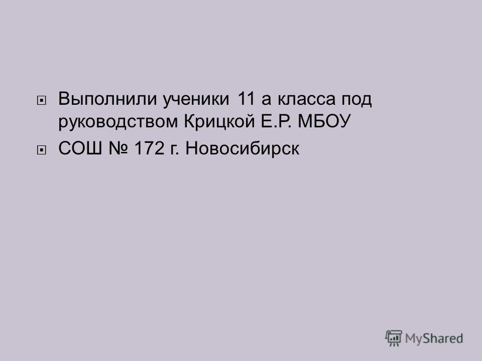 Выполнили ученики 11 а класса под руководством Крицкой Е.Р. МБОУ СОШ 172 г. Новосибирск