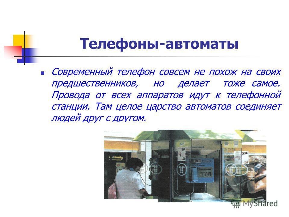 Телефоны-автоматы Современный телефон совсем не похож на своих предшественников, но делает тоже самое. Провода от всех аппаратов идут к телефонной станции. Там целое царство автоматов соединяет людей друг с другом.