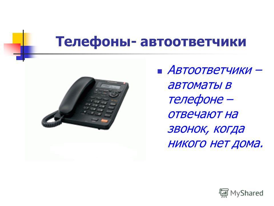 Телефоны- автоответчики Автоответчики – автоматы в телефоне – отвечают на звонок, когда никого нет дома.