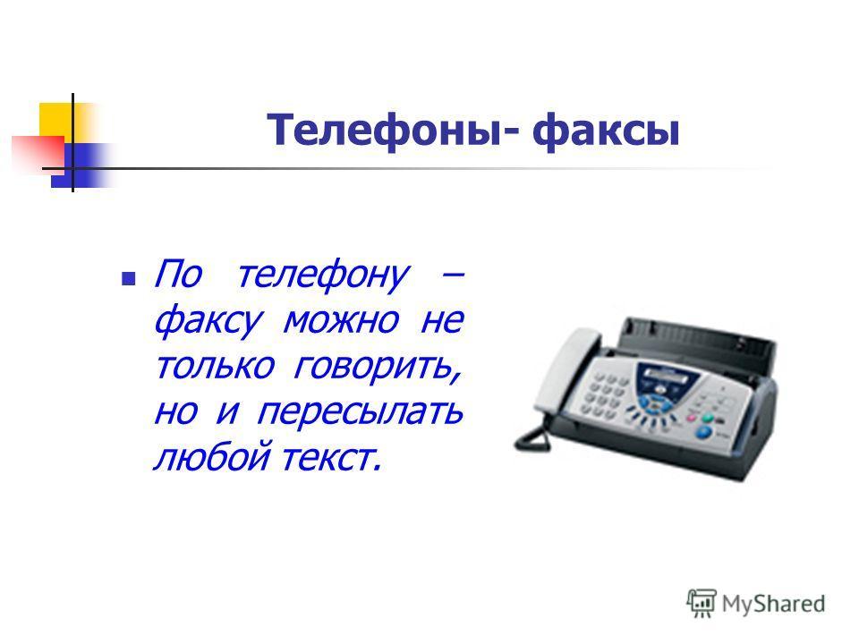 Телефоны- факсы По телефону – факсу можно не только говорить, но и пересылать любой текст.