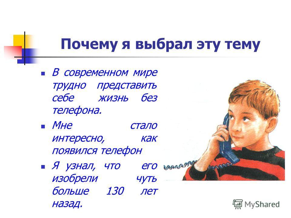 Почему я выбрал эту тему В современном мире трудно представить себе жизнь без телефона. Мне стало интересно, как появился телефон Я узнал, что его изобрели чуть больше 130 лет назад.