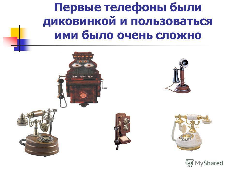 Первые телефоны были диковинкой и пользоваться ими было очень сложно
