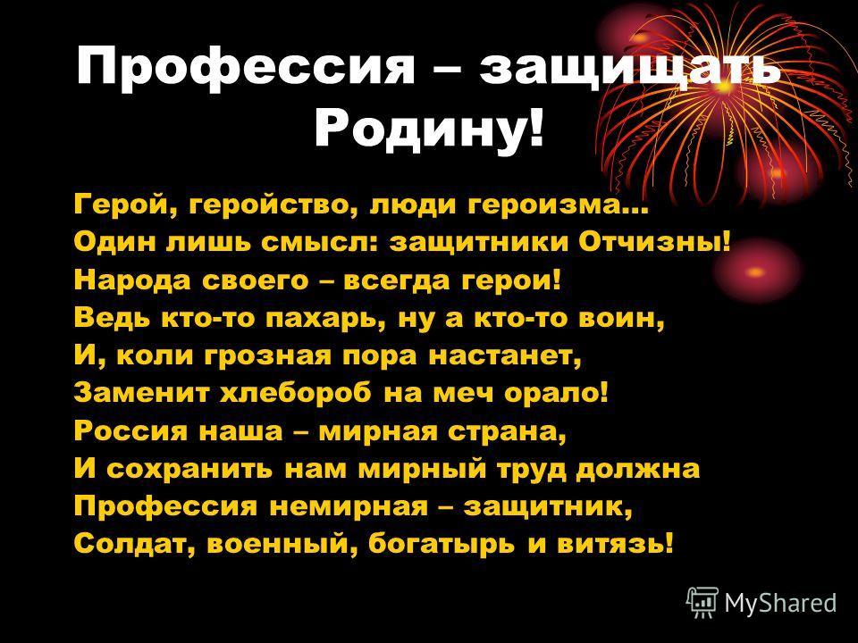 Профессия – защищать Родину! Герой, геройство, люди героизма… Один лишь смысл: защитники Отчизны! Народа своего – всегда герои! Ведь кто-то пахарь, ну а кто-то воин, И, коли грозная пора настанет, Заменит хлебороб на меч орало! Россия наша – мирная с