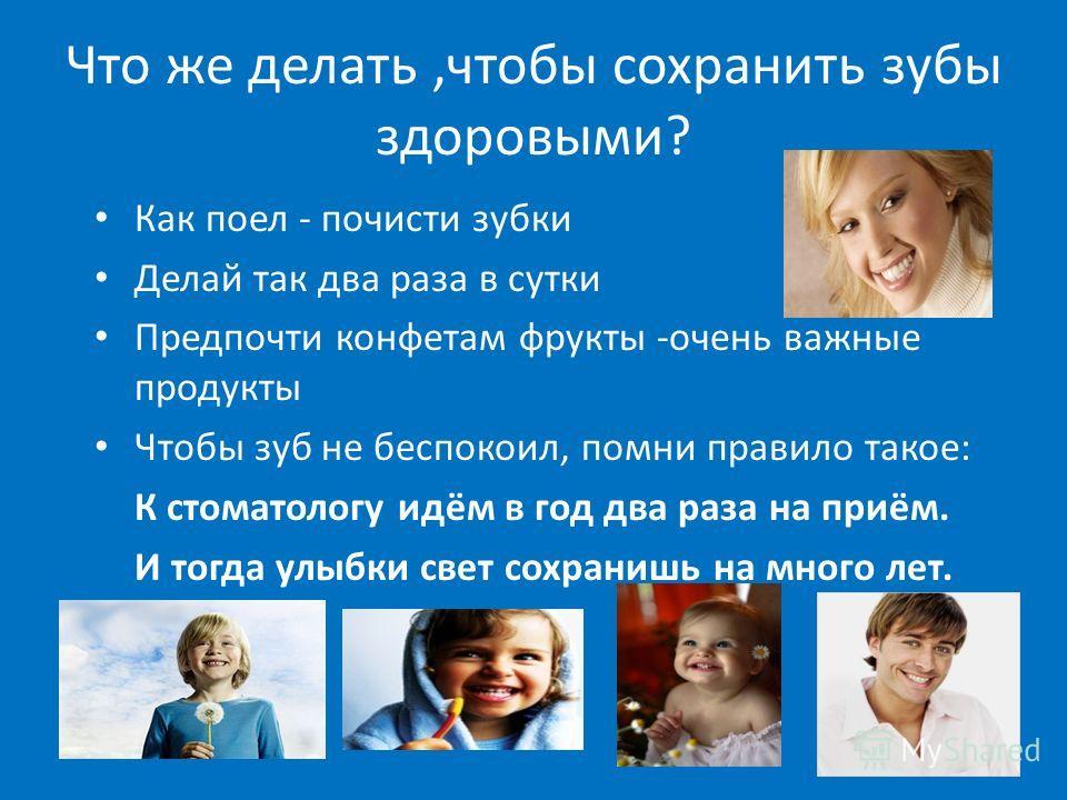 Что же делать,чтобы сохранить зубы здоровыми? Как поел - почисти зубки Делай так два раза в сутки Предпочти конфетам фрукты -очень важные продукты Чтобы зуб не беспокоил, помни правило такое: К стоматологу идём в год два раза на приём. И тогда улыбки