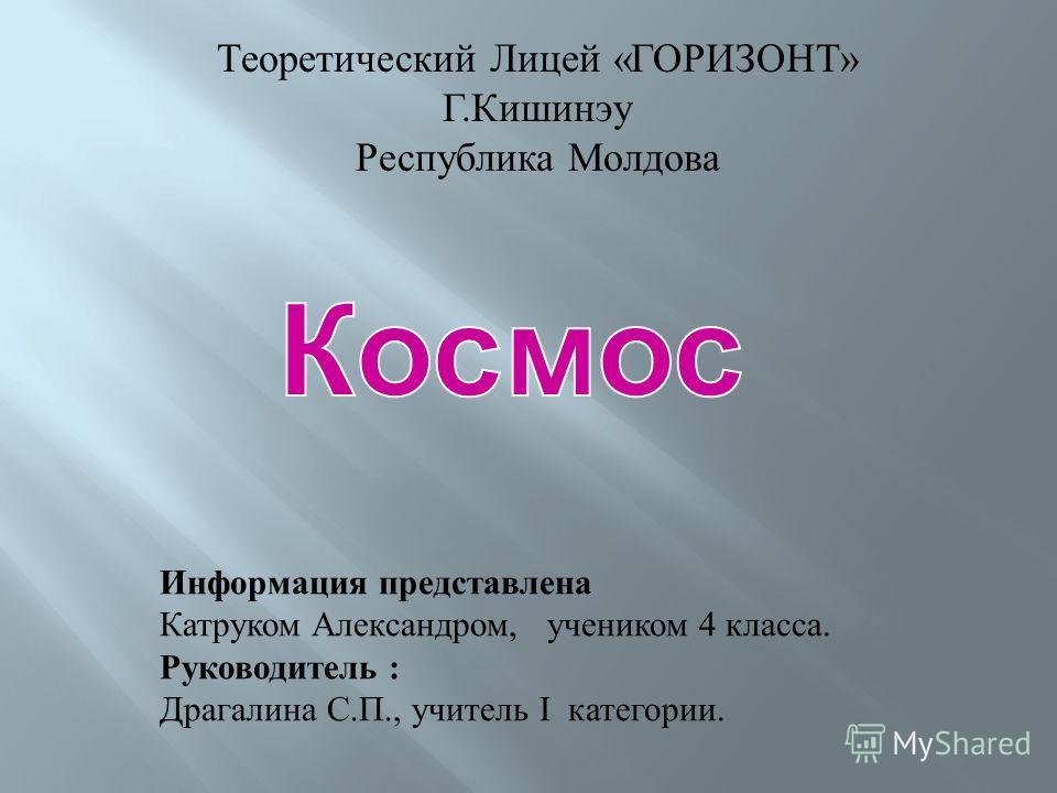 Теоретический Лицей «ГОРИЗОНТ» Г.Кишинэу Республика Молдова Информация представлена Катруком Александром, учеником 4 класса. Руководитель : Драгалина С.П., учитель I категории.