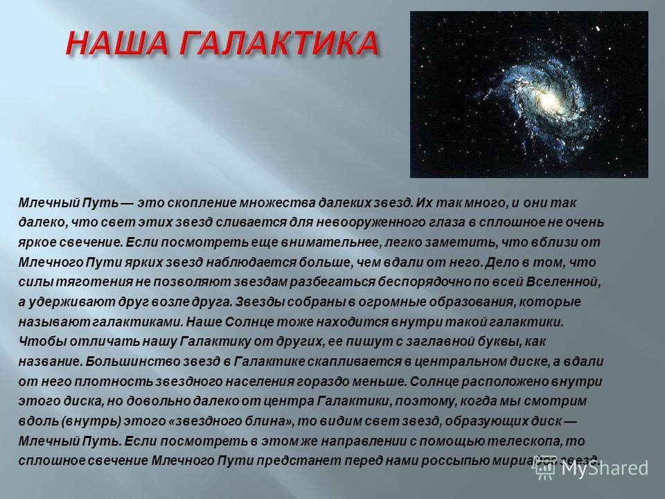 Млечный Путь это скопление множества далеких звезд. Их так много, и они так далеко, что свет этих звезд сливается для невооруженного глаза в сплошное не очень яркое свечение. Если посмотреть еще внимательнее, легко заметить, что вблизи от Млечного Пу