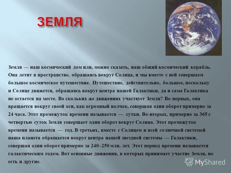 Земля наш космический дом или, можно сказать, наш общий космический корабль. Она летит в пространстве, обращаясь вокруг Солнца, и мы вместе с ней совершаем большое космическое путешествие. Путешествие, действительно, большое, поскольку и Солнце движе