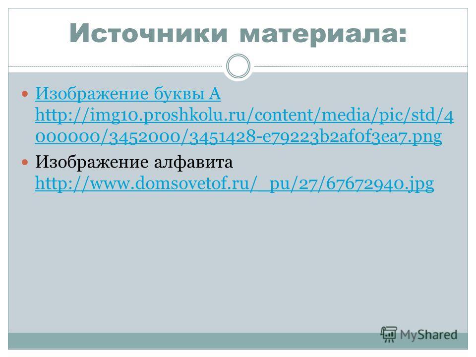 Источники материала: Изображение буквы А http://img10.proshkolu.ru/content/media/pic/std/4 000000/3452000/3451428-e79223b2af0f3ea7.png Изображение буквы А http://img10.proshkolu.ru/content/media/pic/std/4 000000/3452000/3451428-e79223b2af0f3ea7.png И