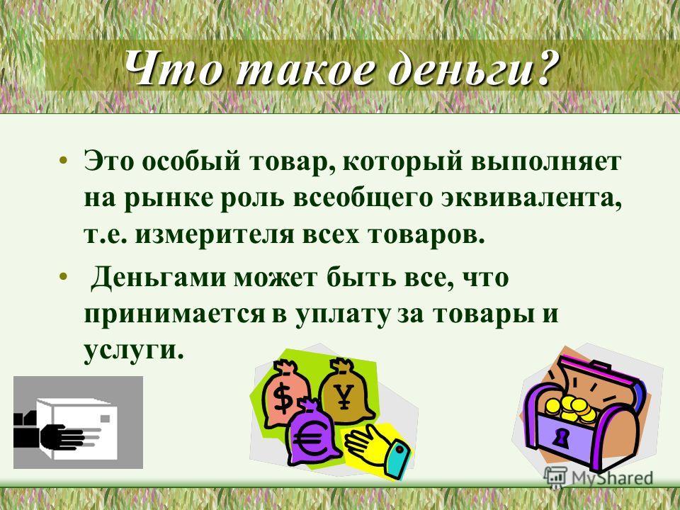 Что такое деньги? Это особый товар, который выполняет на рынке роль всеобщего эквивалента, т.е. измерителя всех товаров. Деньгами может быть все, что принимается в уплату за товары и услуги.