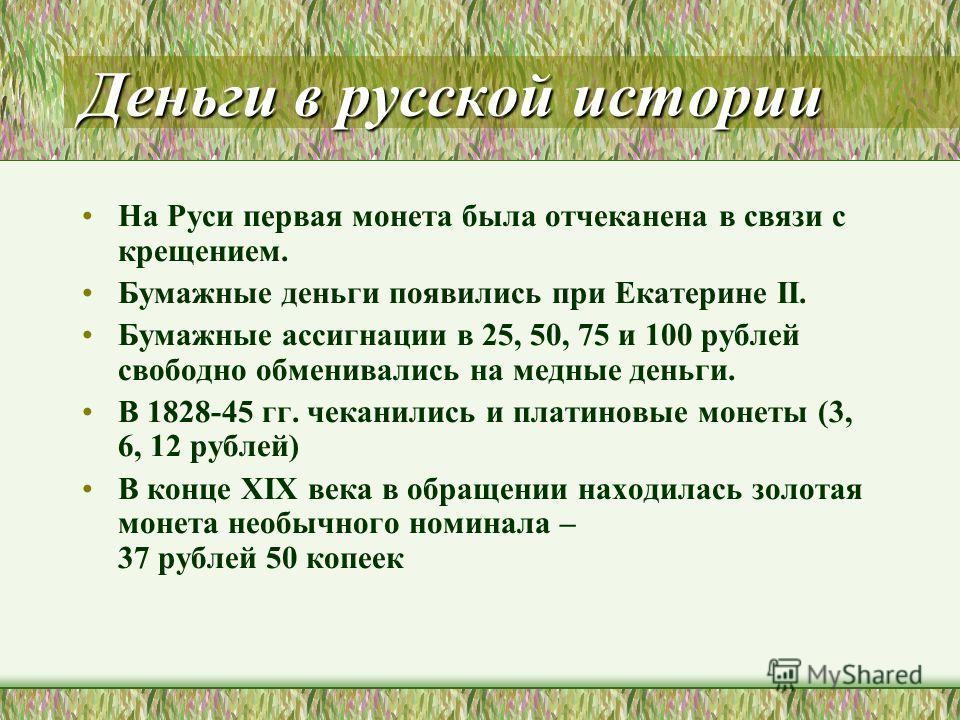 Деньги в русской истории На Руси первая монета была отчеканена в связи с крещением. Бумажные деньги появились при Екатерине II. Бумажные ассигнации в 25, 50, 75 и 100 рублей свободно обменивались на медные деньги. В 1828-45 гг. чеканились и платиновы
