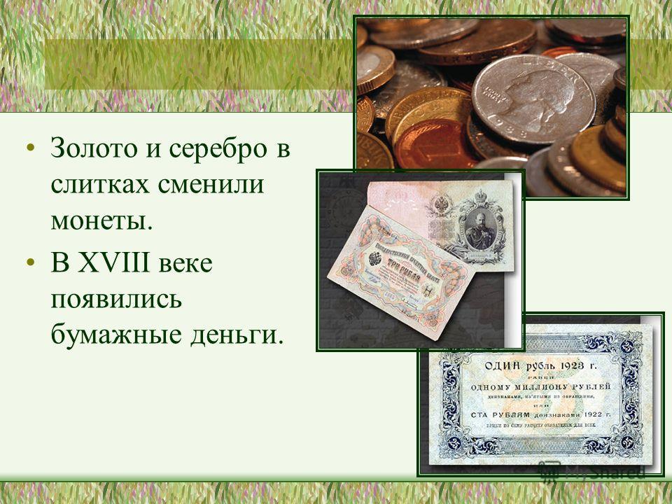 Золото и серебро в слитках сменили монеты. В XVIII веке появились бумажные деньги.
