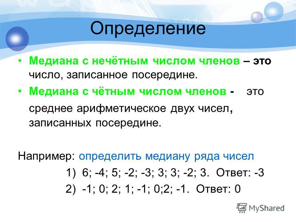 Определение Медиана с нечётным числом членов – это число, записанное посередине. Медиана с чётным числом членов - это среднее арифметическое двух чисел, записанных посередине. Например: определить медиану ряда чисел 1) 6; -4; 5; -2; -3; 3; 3; -2; 3.