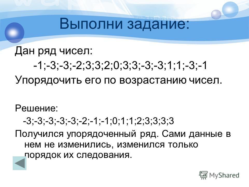 Выполни задание: Дан ряд чисел: -1;-3;-3;-2;3;3;2;0;3;3;-3;-3;1;1;-3;-1 Упорядочить его по возрастанию чисел. Решение: -3;-3;-3;-3;-3;-2;-1;-1;0;1;1;2;3;3;3;3 Получился упорядоченный ряд. Сами данные в нем не изменились, изменился только порядок их с