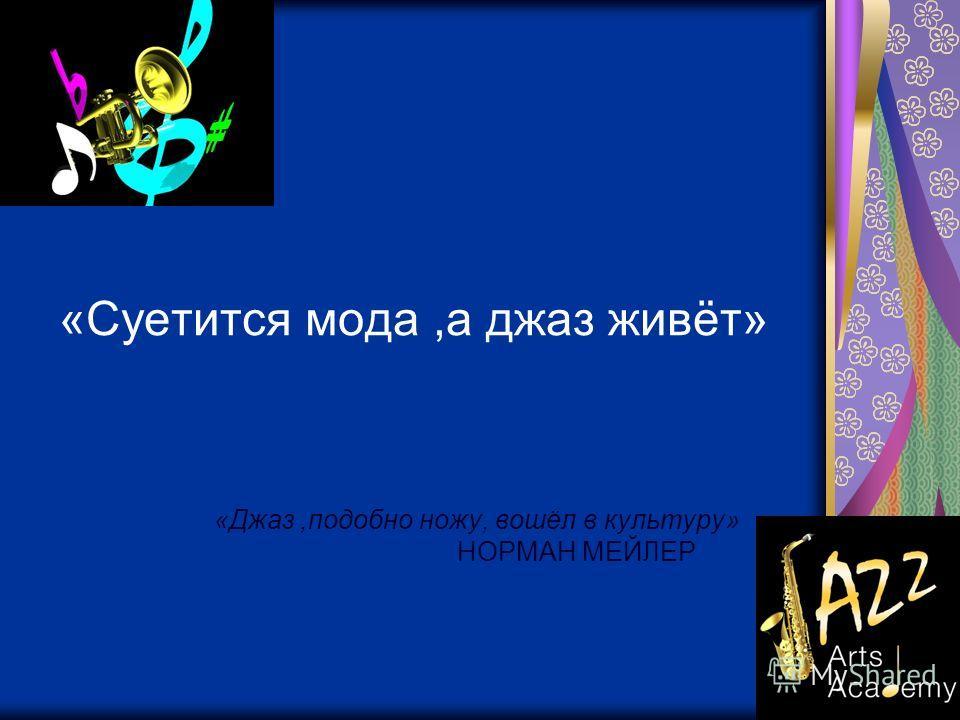 «Суетится мода,а джаз живёт» «Джаз,подобно ножу, вошёл в культуру» НОРМАН МЕЙЛЕР