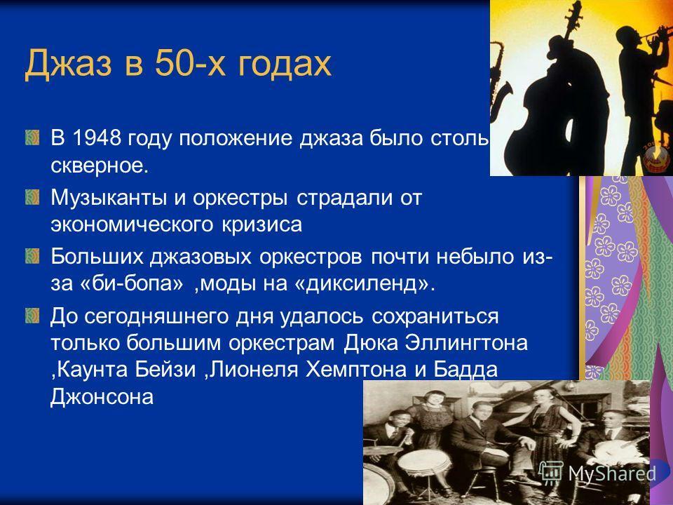 Джаз в 50-х годах В 1948 году положение джаза было столь скверное. Музыканты и оркестры страдали от экономического кризиса Больших джазовых оркестров почти небыло из- за «би-бопа»,моды на «диксиленд». До сегодняшнего дня удалось сохраниться только бо