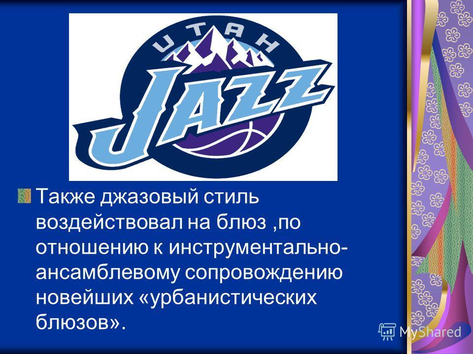 Также джазовый стиль воздействовал на блюз,по отношению к инструментально- ансамблевому сопровождению новейших «урбанистических блюзов».