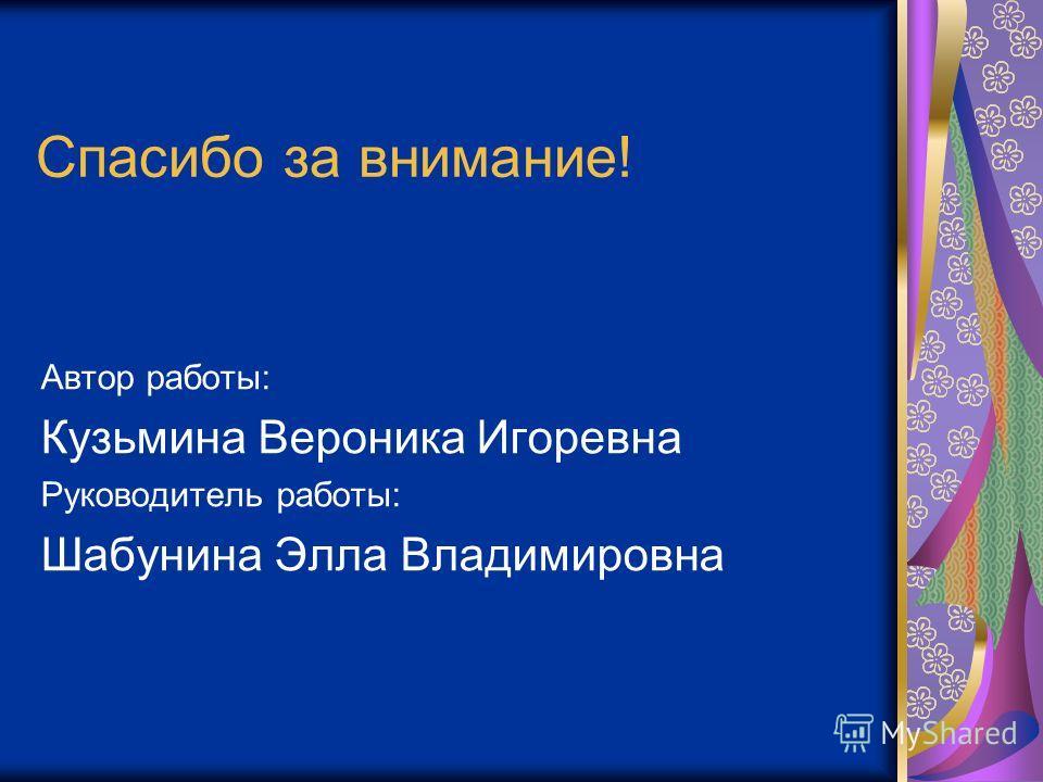 Спасибо за внимание! Автор работы: Кузьмина Вероника Игоревна Руководитель работы: Шабунина Элла Владимировна