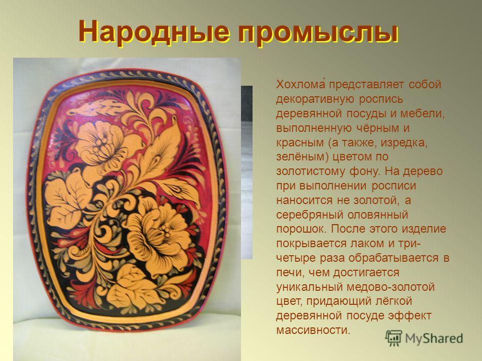 Народные промыслы Хохлома́ представляет собой декоративную роспись деревянной посуды и мебели, выполненную чёрным и красным (а также, изредка, зелёным) цветом по золотистому фону. На дерево при выполнении росписи наносится не золотой, а серебряный ол