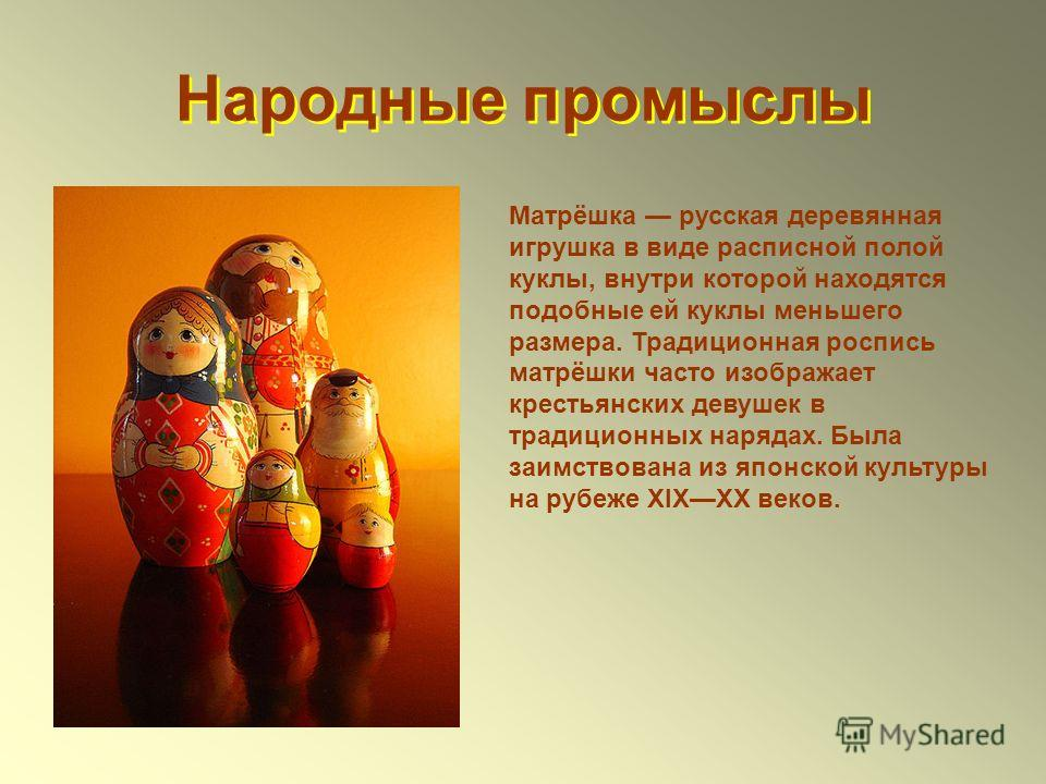 Народные промыслы Матрёшка русская деревянная игрушка в виде расписной полой куклы, внутри которой находятся подобные ей куклы меньшего размера. Традиционная роспись матрёшки часто изображает крестьянских девушек в традиционных нарядах. Была заимство