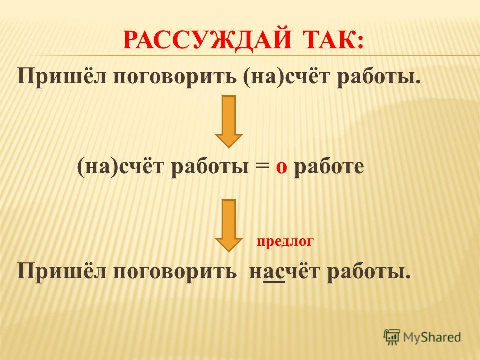 РАССУЖДАЙ ТАК: Пришёл поговорить (на)счёт работы. (на)счёт работы = о работе предлог Пришёл поговорить насчёт работы.