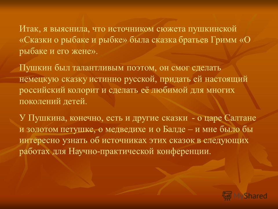 Итак, я выяснила, что источником сюжета пушкинской «Сказки о рыбаке и рыбке» была сказка братьев Гримм «О рыбаке и его жене». Пушкин был талантливым поэтом, он смог сделать немецкую сказку истинно русской, придать ей настоящий российский колорит и сд
