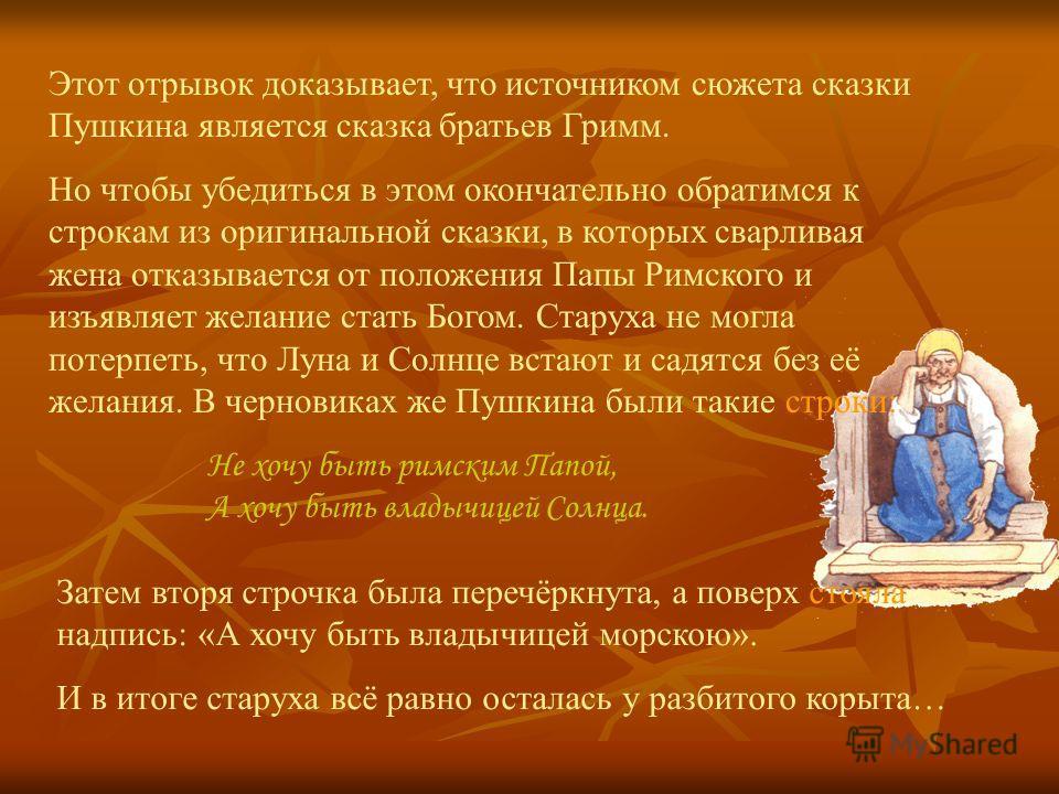 Этот отрывок доказывает, что источником сюжета сказки Пушкина является сказка братьев Гримм. Но чтобы убедиться в этом окончательно обратимся к строкам из оригинальной сказки, в которых сварливая жена отказывается от положения Папы Римского и изъявля