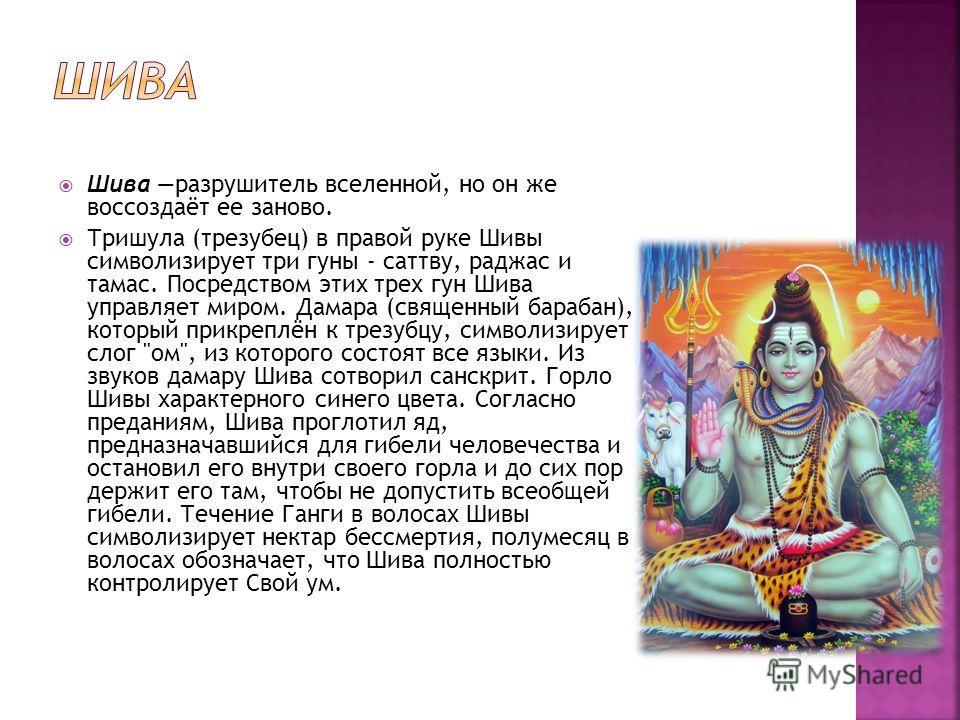 Шива разрушитель вселенной, но он же воссоздаёт ее заново. Тришула (трезубец) в правой руке Шивы символизирует три гуны - саттву, раджас и тамас. Посредством этих трех гун Шива управляет миром. Дамара (священный барабан), который прикреплён к трезубц
