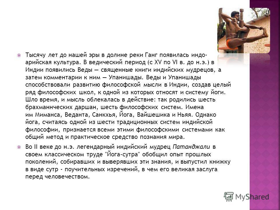 Тысячу лет до нашей эры в долине реки Ганг появилась индо- арийская культура. В ведический период (с XV по VI в. до н.э.) в Индии появились Веды священные книги индийских мудрецов, а затем комментарии к ним Упанишады. Веды и Упанишады способствовали