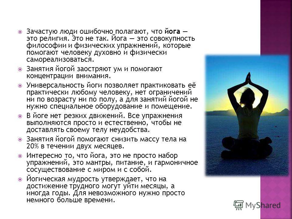 Зачастую люди ошибочно полагают, что йога это религия. Это не так. Йога это совокупность философии и физических упражнений, которые помогают человеку духовно и физически самореализоваться. Занятия йогой заостряют ум и помогают концентрации внимания.