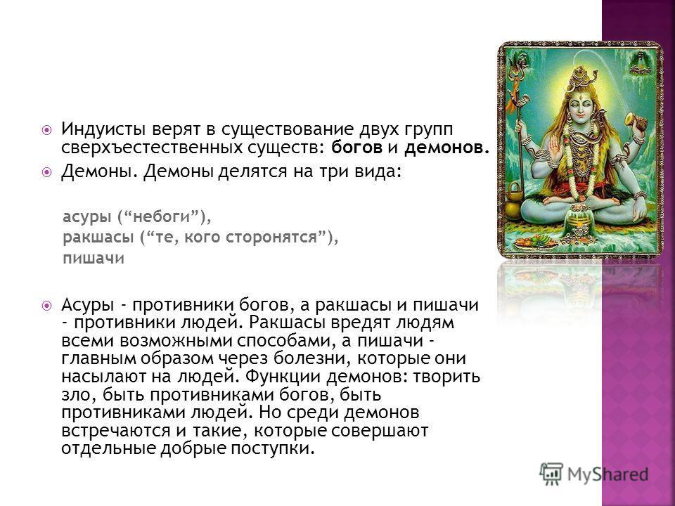 Индуисты верят в существование двух групп сверхъестественных существ: богов и демонов. Демоны. Демоны делятся на три вида: асуры (небоги), ракшасы (те, кого сторонятся), пишачи Асуры - противники богов, а ракшасы и пишачи - противники людей. Ракшасы
