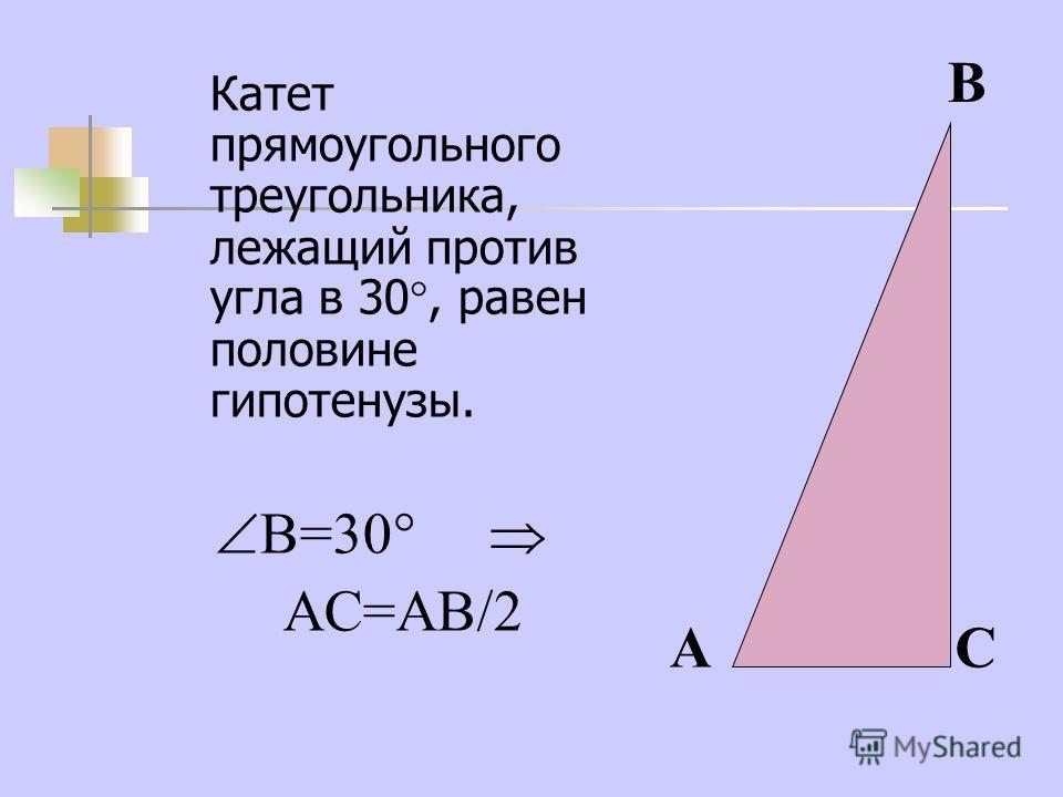 Катет прямоугольного треугольника, лежащий против угла в 30, равен половине гипотенузы. В=30 АС=АВ/2 А В С