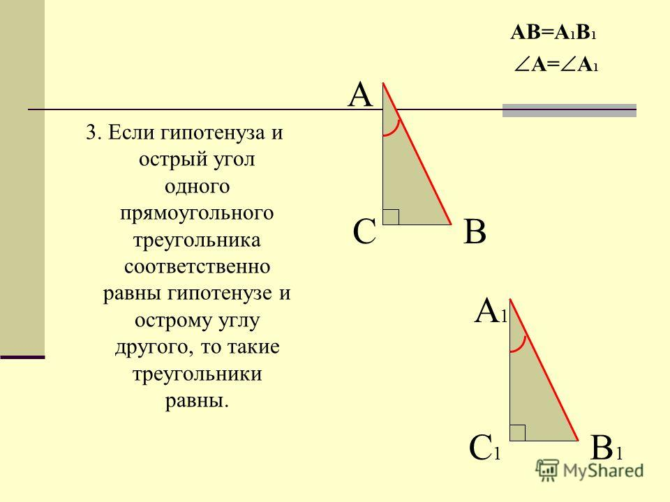 3. Если гипотенуза и острый угол одного прямоугольного треугольника соответственно равны гипотенузе и острому углу другого, то такие треугольники равны. АВ=А 1 В 1 А= А 1 А ВС А1А1 В1В1 С1С1