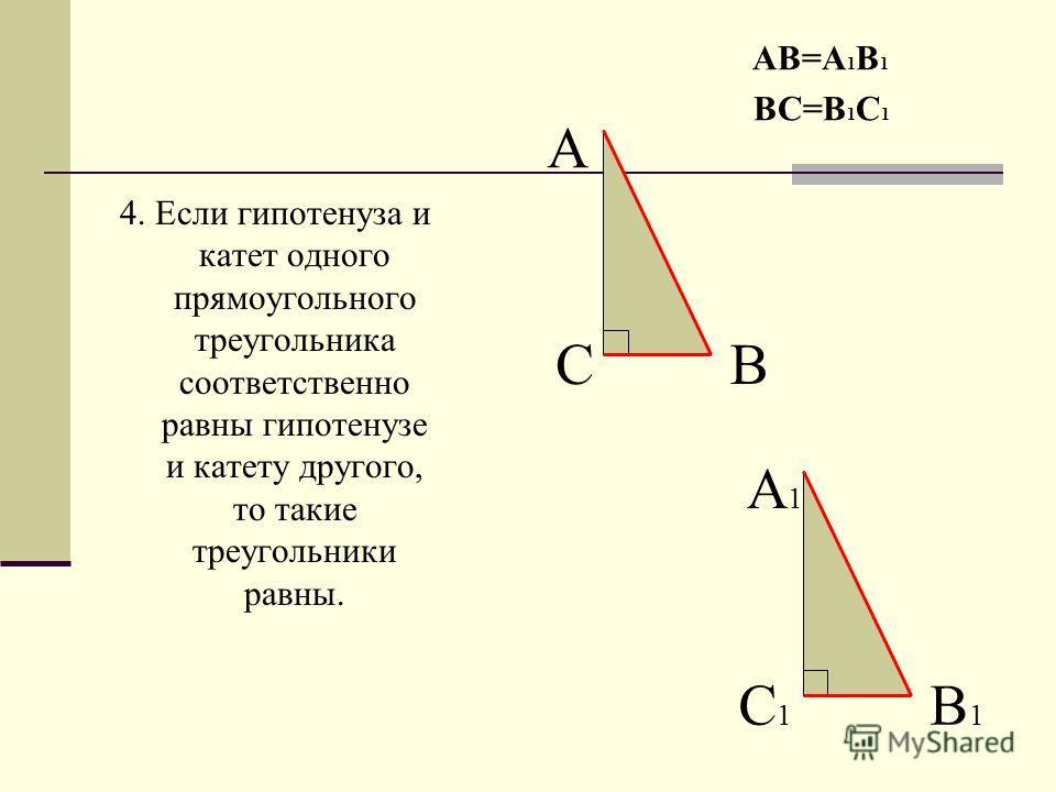 4. Если гипотенуза и катет одного прямоугольного треугольника соответственно равны гипотенузе и катету другого, то такие треугольники равны. АВ=А 1 В 1 ВС=В 1 С 1 А ВС А1А1 В1В1 С1С1