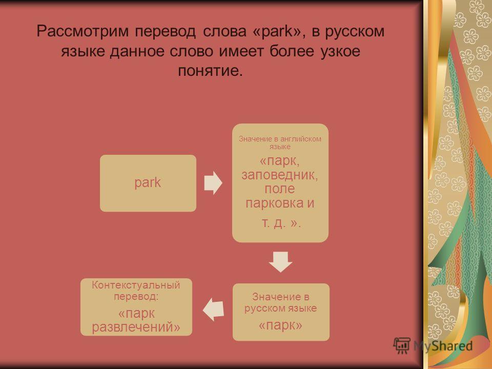 Рассмотрим перевод слова «park», в русском языке данное слово имеет более узкое понятие. park Значение в английском языке «парк, заповедник, поле парковка и т. д. ». Значение в русском языке «парк» Контекстуальный перевод: «парк развлечений»