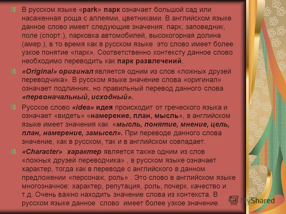 В русском языке «park» парк означает большой сад или насаженная роща с аллеями, цветниками. В английском языке данное слово имеет следующие значения: парк, заповедник, поле (спорт.), парковка автомобилей, высокогорная долина (амер.), в то время как в