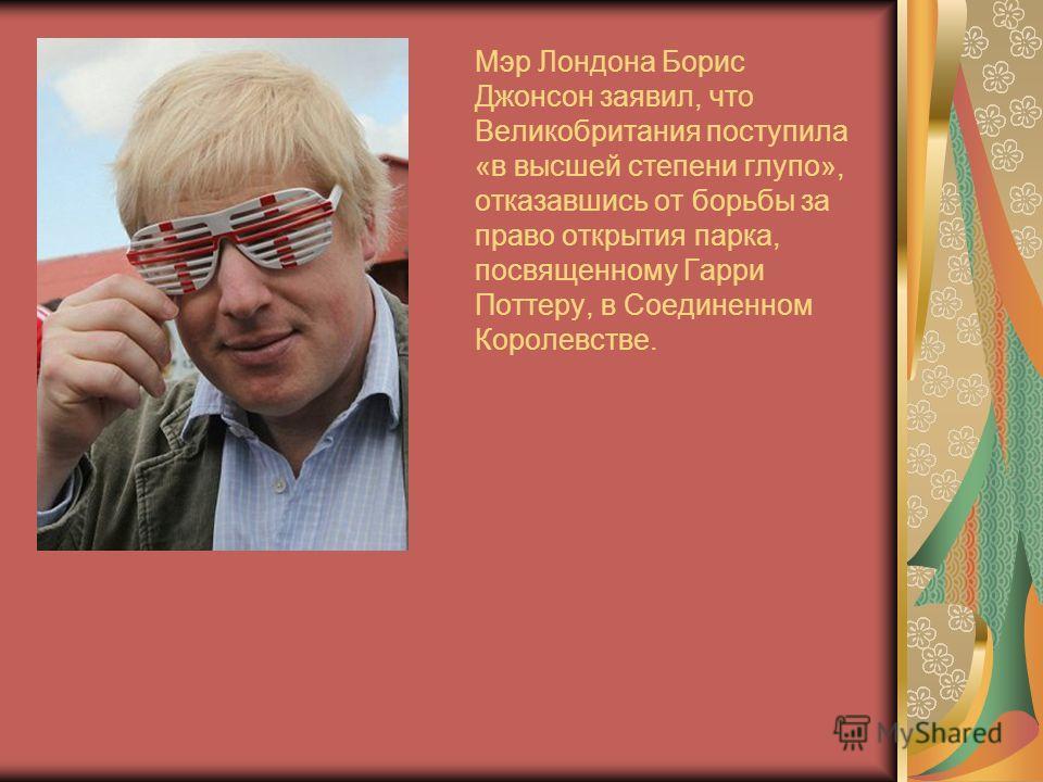 Мэр Лондона Борис Джонсон заявил, что Великобритания поступила «в высшей степени глупо», отказавшись от борьбы за право открытия парка, посвященному Гарри Поттеру, в Соединенном Королевстве.