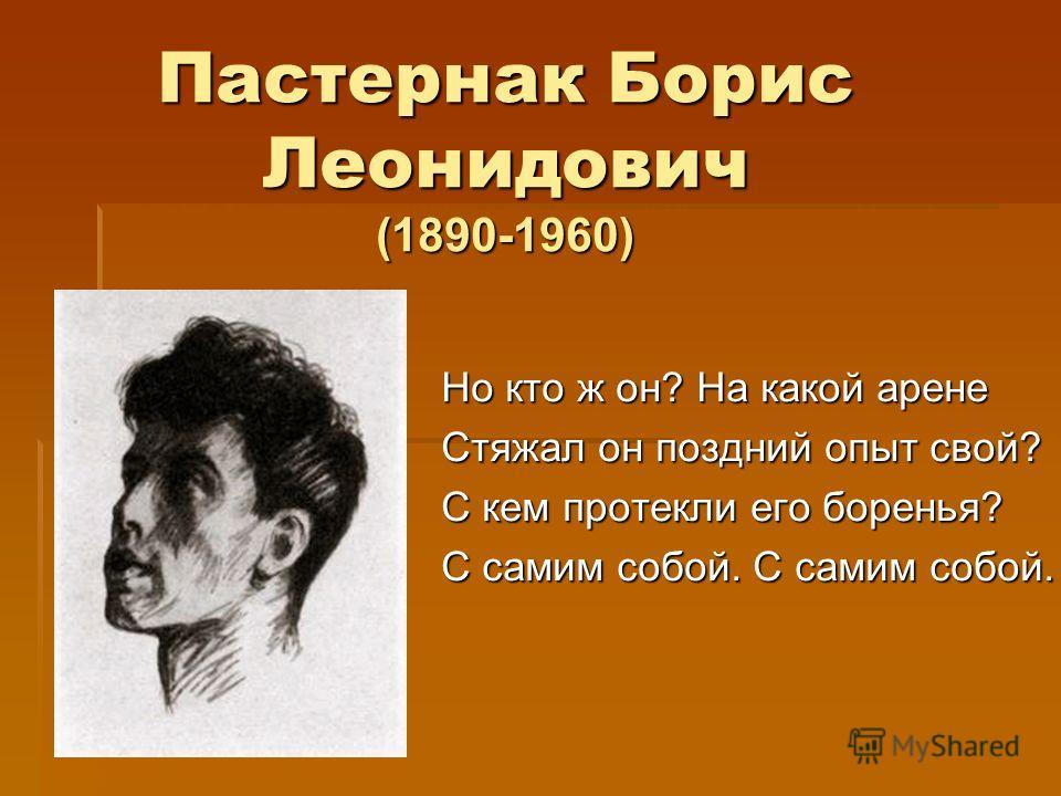 Пастернак Борис Леонидович (1890-1960) Но кто ж он? На какой арене Стяжал он поздний опыт свой? С кем протекли его боренья? С самим собой. С самим собой.