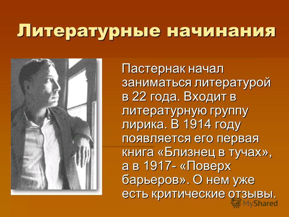 Литературные начинания Пастернак начал заниматься литературой в 22 года. Входит в литературную группу лирика. В 1914 году появляется его первая книга «Близнец в тучах», а в 1917- «Поверх барьеров». О нем уже есть критические отзывы. Пастернак начал з