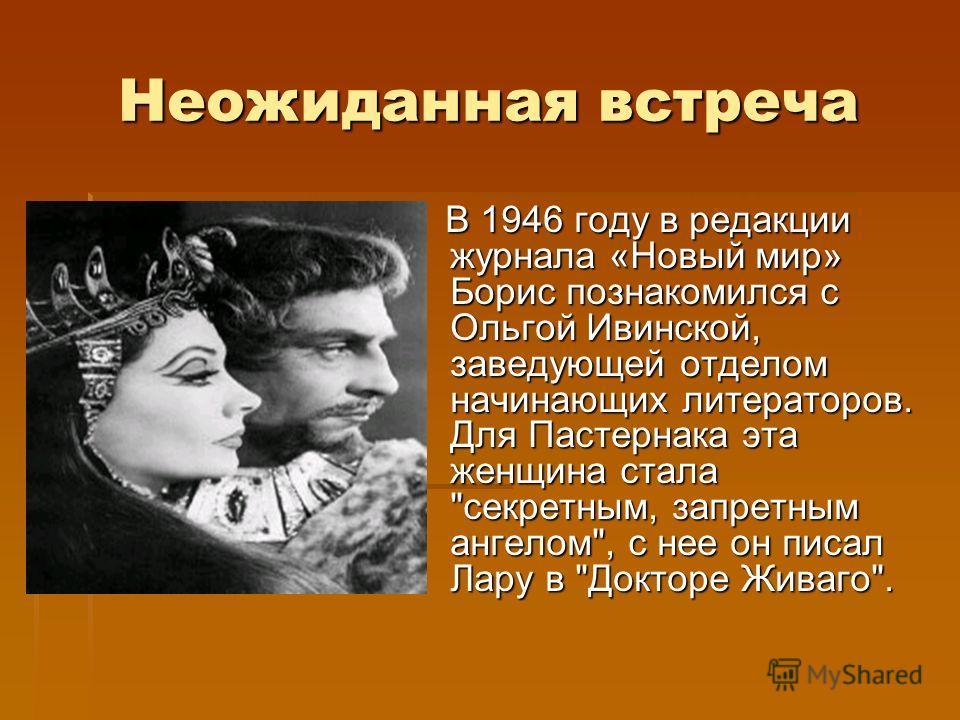 Неожиданная встреча В 1946 году в редакции журнала «Новый мир» Борис познакомился с Ольгой Ивинской, заведующей отделом начинающих литераторов. Для Пастернака эта женщина стала