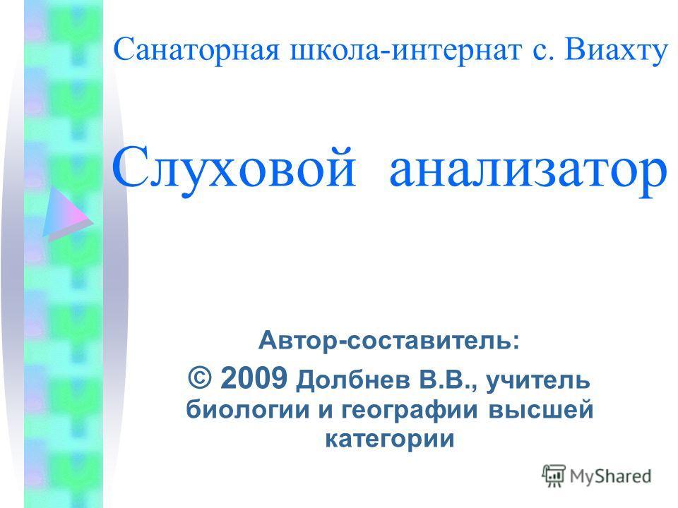 Санаторная школа-интернат с. Виахту Слуховой анализатор Автор-составитель: © 2009 Долбнев В.В., учитель биологии и географии высшей категории