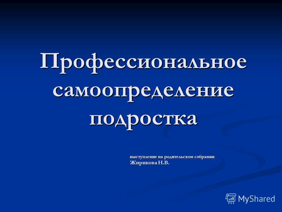Профессиональное самоопределение подростка выступление на родительском собрании Жирикова Н.В.