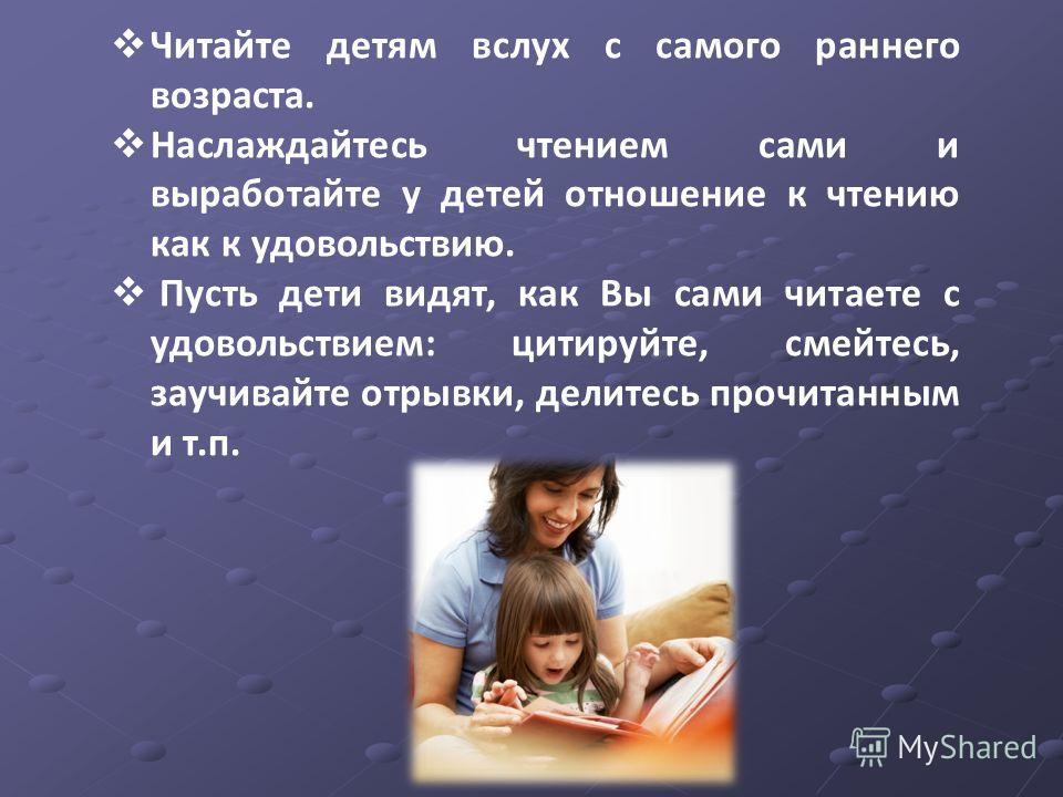 Читайте детям вслух с самого раннего возраста. Наслаждайтесь чтением сами и выработайте у детей отношение к чтению как к удовольствию. Пусть дети видят, как Вы сами читаете с удовольствием: цитируйте, смейтесь, заучивайте отрывки, делитесь прочитанны