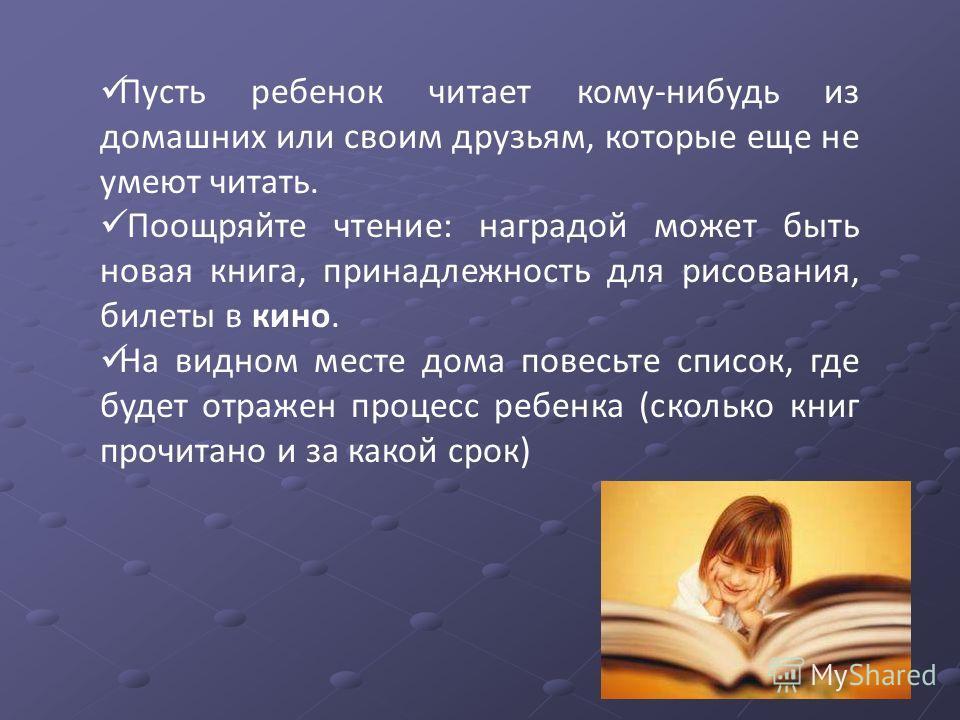 Пусть ребенок читает кому-нибудь из домашних или своим друзьям, которые еще не умеют читать. Поощряйте чтение: наградой может быть новая книга, принадлежность для рисования, билеты в кино. На видном месте дома повесьте список, где будет отражен проце