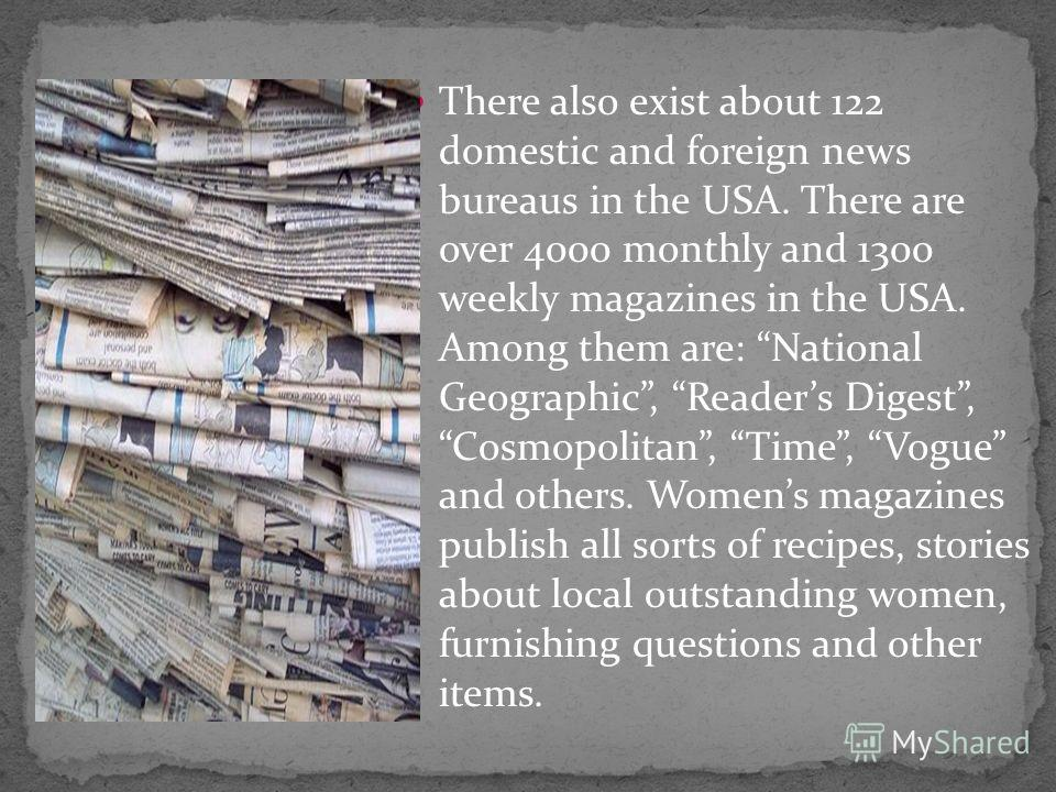 There also exist about 122 domestic and foreign news bureaus in the USA. There are over 4000 monthly and 1300 weekly magazines in the USA. Among them are: National Geographic, Readers Digest, Cosmopolitan, Time, Vogue and others. Womens magazines pub