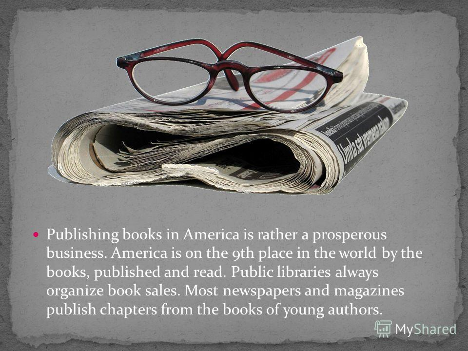 Publishing books in America is rather a prosperous business. America is on the 9th place in the world by the books, published and read. Public libraries always organize book sales. Most newspapers and magazines publish chapters from the books of youn