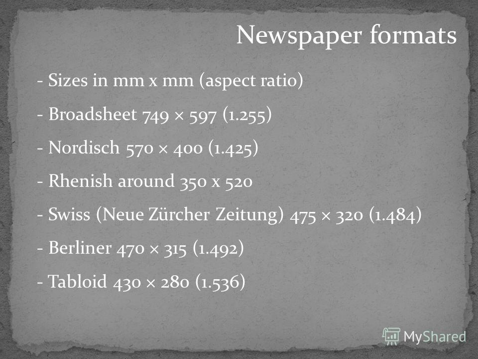 Newspaper formats - Sizes in mm x mm (aspect ratio) - Broadsheet 749 × 597 (1.255) - Nordisch 570 × 400 (1.425) - Rhenish around 350 x 520 - Swiss (Neue Zürcher Zeitung) 475 × 320 (1.484) - Berliner 470 × 315 (1.492) - Tabloid 430 × 280 (1.536)
