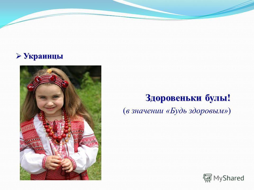 Украинцы Украинцы Здоровеньки булы! Здоровеньки булы! (в значении «Будь здоровым»)