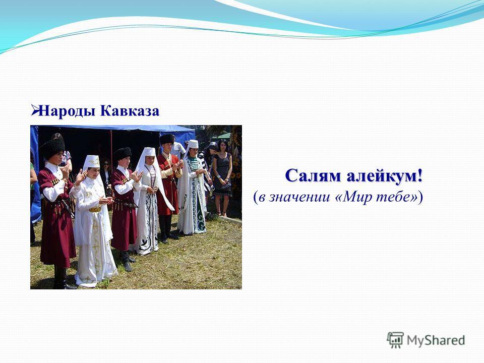 Народы Кавказа Салям алейкум! Салям алейкум! (в значении «Мир тебе»)