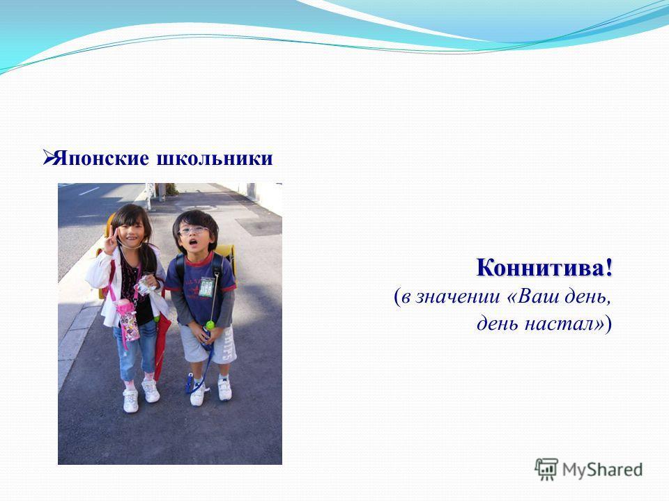 Японские школьникиКоннитива! (в значении «Ваш день, день настал»)