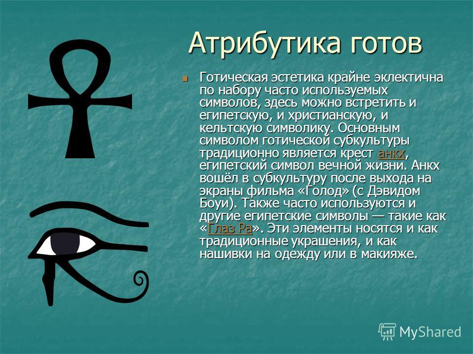 Атрибутика готов Готическая эстетика крайне эклектична по набору часто используемых символов, здесь можно встретить и египетскую, и христианскую, и кельтскую символику. Основным символом готической субкультуры традиционно является крест анкх, египетс